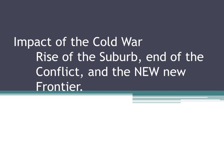impact of the cold war rise of the suburb end of the conflict and the new new frontier n.