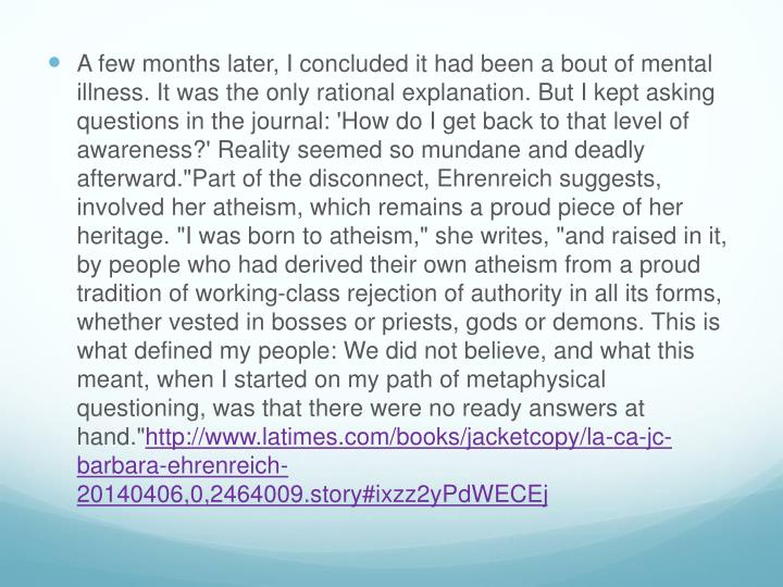 A few months later, I concluded it had been a bout of mental illness. It was the only rational explanation. But I kept asking questions in the journal: 'How do I get back to that level of awareness?' Reality seemed so mundane and deadly