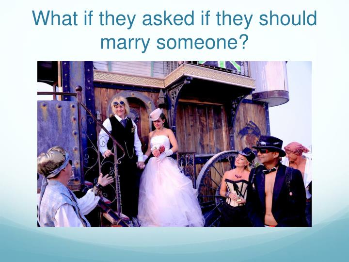 What if they asked if they should marry someone?