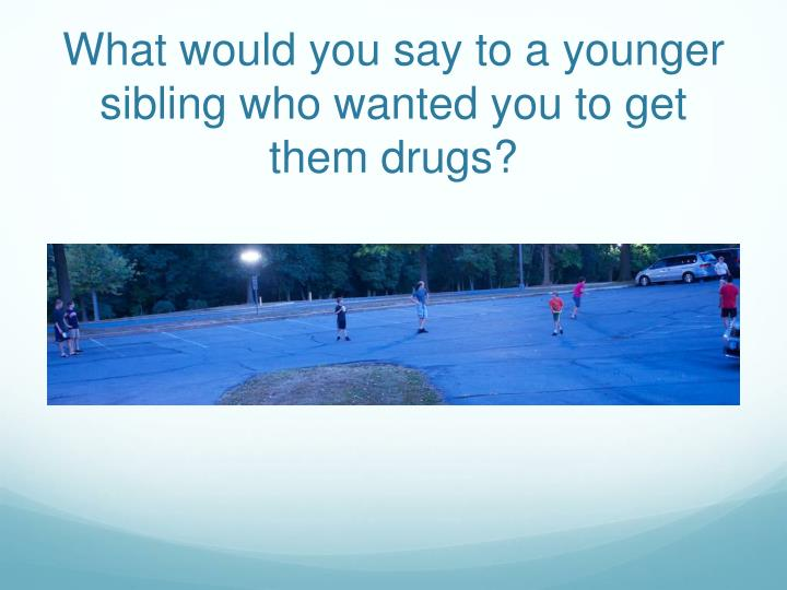 What would you say to a younger sibling who wanted you to get them drugs?