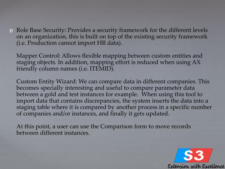Role Base Security: Provides a security framework for the different levels on an organization, this is built on top of the existing security framework (i.e. Production cannot import HR data).