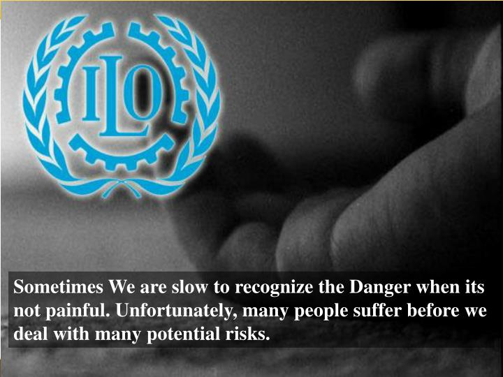 Sometimes We are slow to recognize the Danger when its not painful. Unfortunately, many people suffer before we deal with many potential risks.