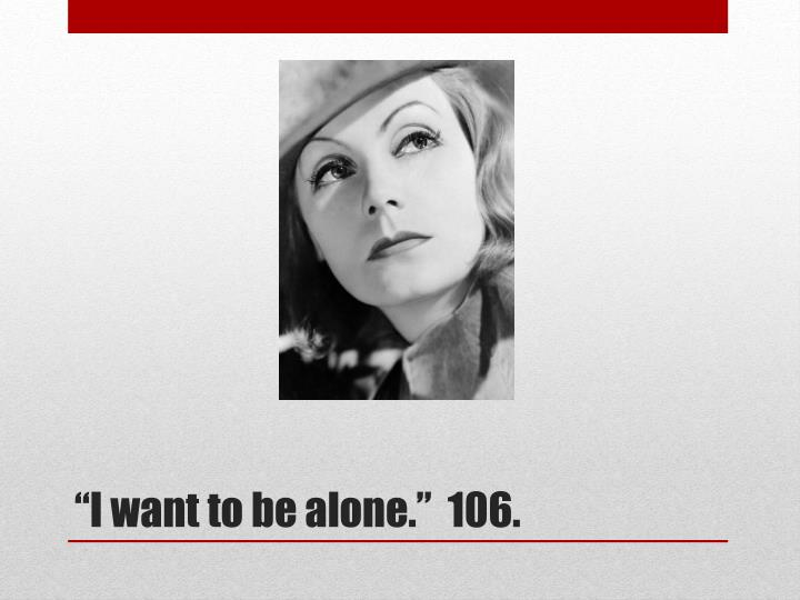 """""""I want to be alone.""""  106."""