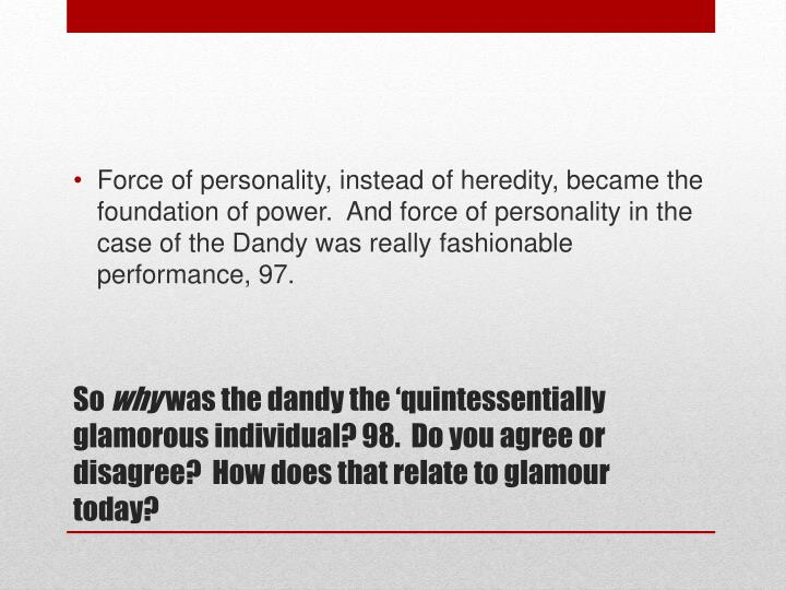 Force of personality, instead of heredity, became the foundation of power.  And force of personality in the case of the Dandy was really fashionable performance, 97.