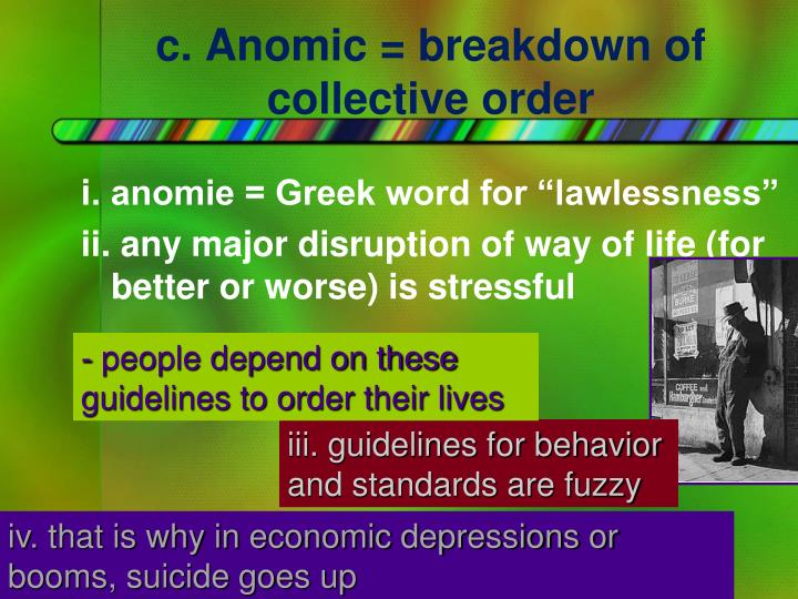 c. Anomic = breakdown of collective order