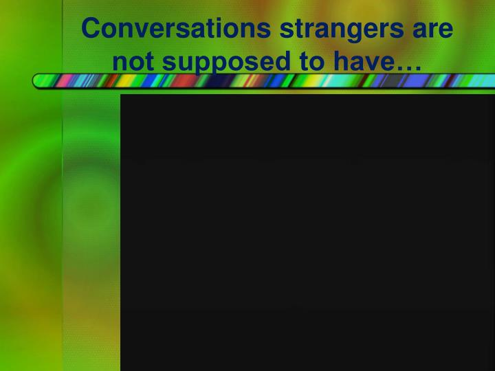 Conversations strangers are not supposed to have…