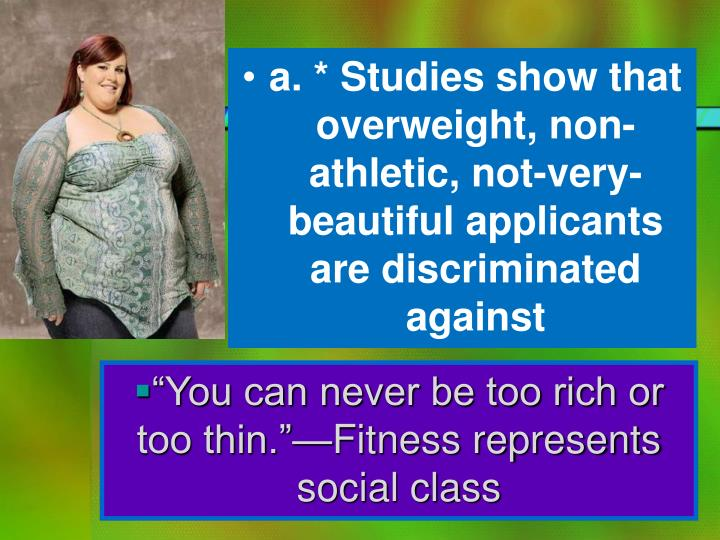 a. * Studies show that overweight, non-athletic, not-very-beautiful applicants are discriminated against
