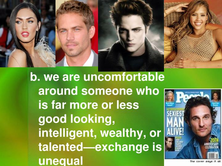 b. we are uncomfortable around someone who is far more or less good looking, intelligent, wealthy, or talented—exchange is unequal
