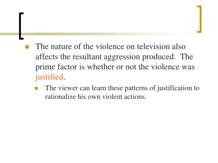 The nature of the violence on television also affects the resultant aggression produced.  The prime factor is whether or not the violence was