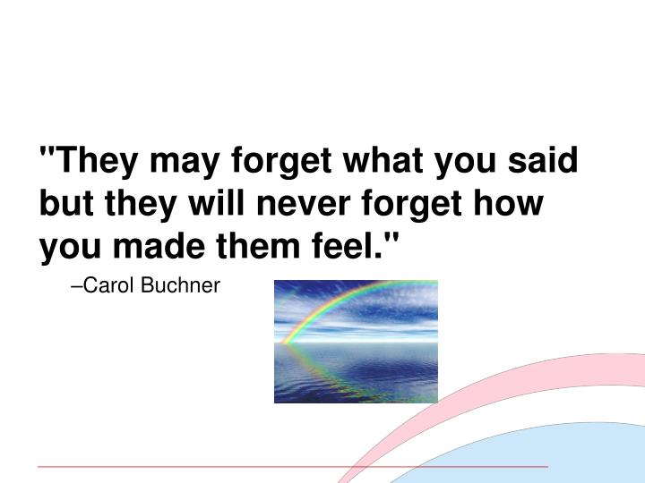 """""""They may forget what you said but they will never forget how you made them feel."""""""