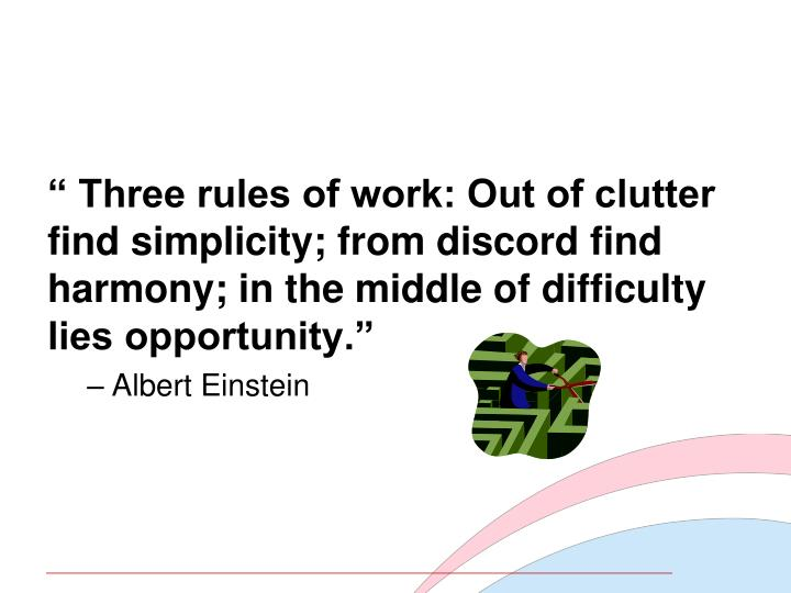 """"""" Three rules of work: Out of clutter find simplicity; from discord find harmony; in the middle of difficulty lies opportunity."""""""