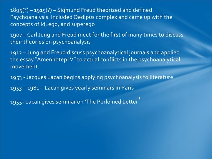 1895(?) – 1915(?) – Sigmund Freud theorized and defined Psychoanalysis. Included Oedipus complex and came up with the concepts of Id, ego, and superego