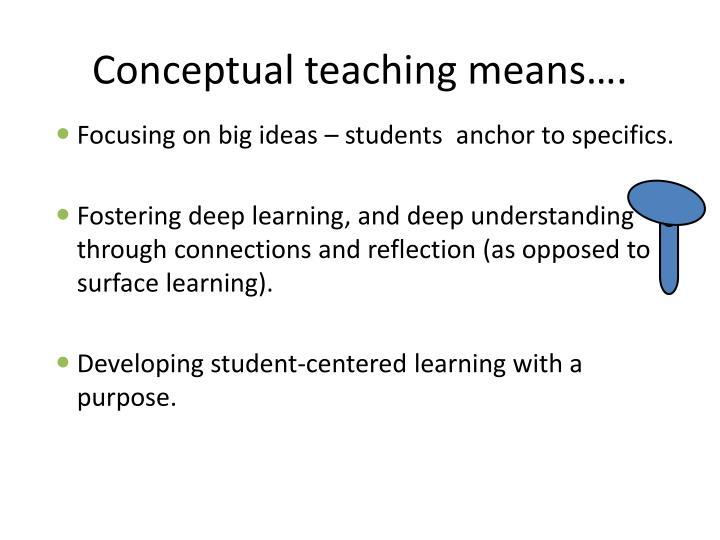 Conceptual teaching means….
