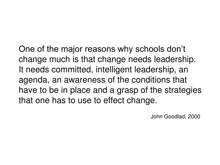 One of the major reasons why schools don't change much is that change needs leadership.  It needs committed, intelligent leadership, an agenda, an awareness of the conditions that have to be in place and a grasp of the strategies that one has to use to effect change.