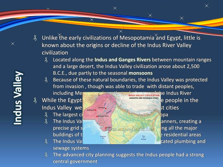 Unlike the early civilizations of Mesopotamia and Egypt, little is known about the origins or decline of the Indus River Valley civilization