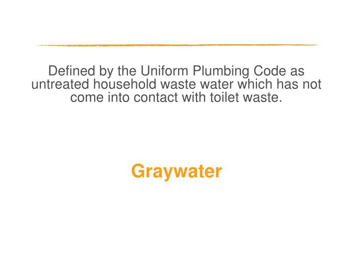 Defined by the Uniform Plumbing Code as untreated household waste water which has not come into contact with toilet waste.