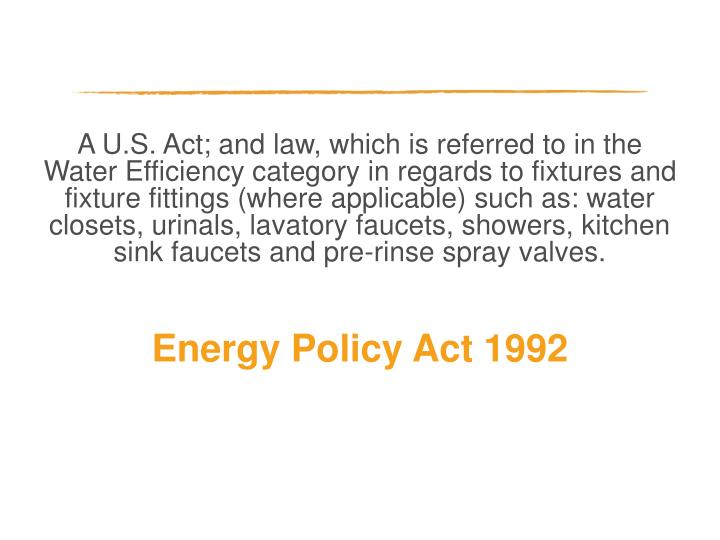 A U.S. Act; and law, which is referred to in the Water Efficiency category in regards to fixtures and fixture fittings (where applicable) such as: water closets, urinals, lavatory faucets, showers, kitchen sink faucets and pre-rinse spray valves.