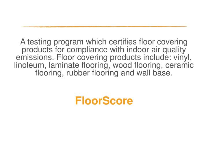 A testing program which certifies floor covering products for compliance with indoor air quality emissions. Floor covering products include: vinyl, linoleum, laminate flooring, wood flooring, ceramic flooring, rubber flooring and wall base.