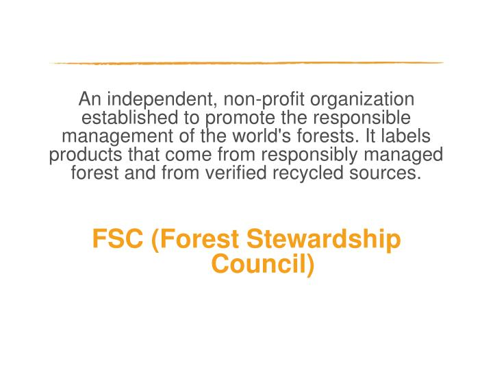 An independent, non-profit organization established to promote the responsible management of the world's forests. It labels products that come from responsibly managed forest and from verified recycled sources.