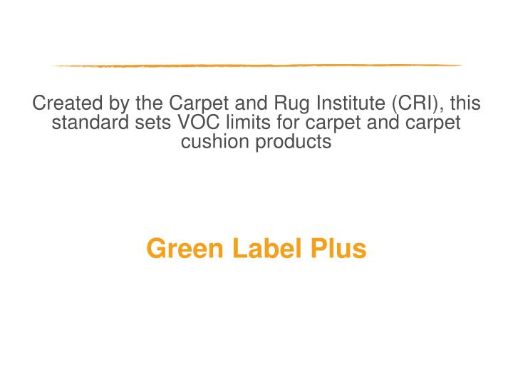 Created by the Carpet and Rug Institute (CRI), this standard sets VOC limits for carpet and carpet cushion products