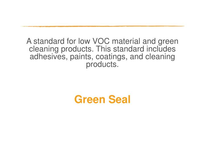 A standard for low VOC material and green cleaning products. This standard includes adhesives, paints, coatings, and cleaning products.