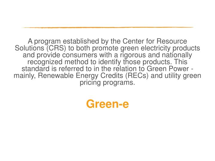 A program established by the Center for Resource Solutions (CRS) to both promote green electricity products and provide consumers with a rigorous and nationally recognized method to identify those products. This standard is referred to in the relation to Green Power - mainly, Renewable Energy Credits (RECs) and utility green pricing programs.