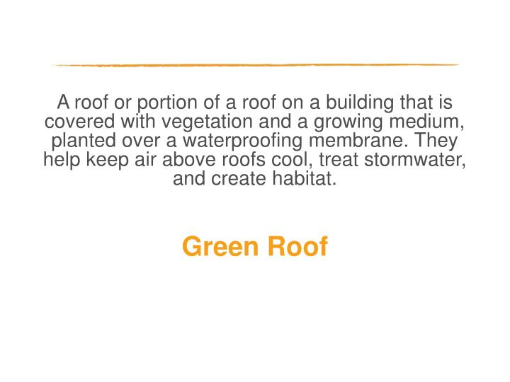 A roof or portion of a roof on a building that is covered with vegetation and a growing medium, planted over a waterproofing membrane. They help keep air above roofs cool, treat stormwater, and create habitat.