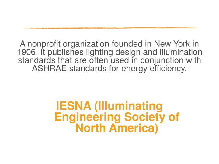 A nonprofit organization founded in New York in 1906. It publishes lighting design and illumination standards that are often used in conjunction with ASHRAE standards for energy efficiency.