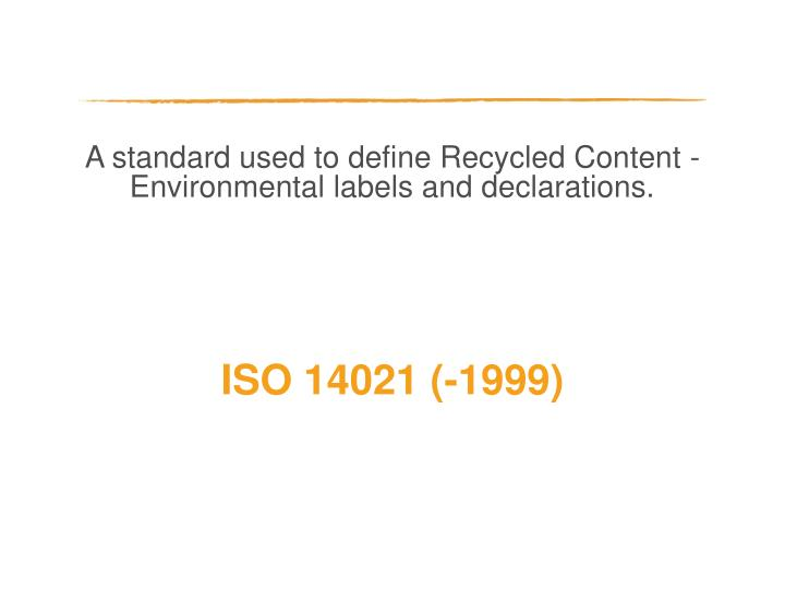 A standard used to define Recycled Content - Environmental labels and declarations.