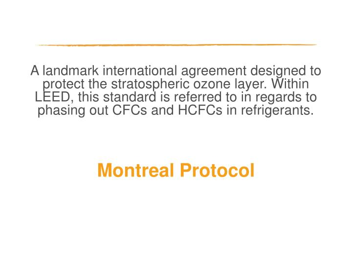 A landmark international agreement designed to protect the stratospheric ozone layer. Within LEED, this standard is referred to in regards to phasing out CFCs and HCFCs in refrigerants.
