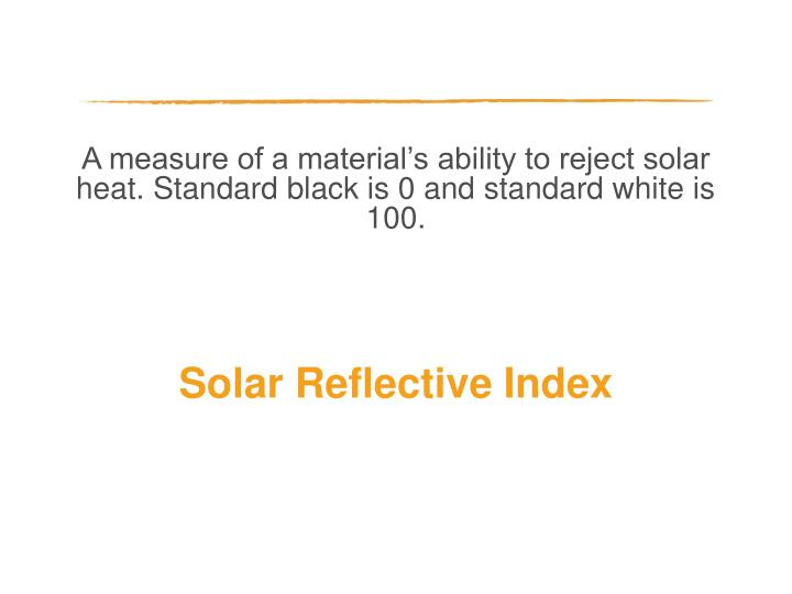 A measure of a material's ability to reject solar heat. Standard black is 0 and standard white is 100.