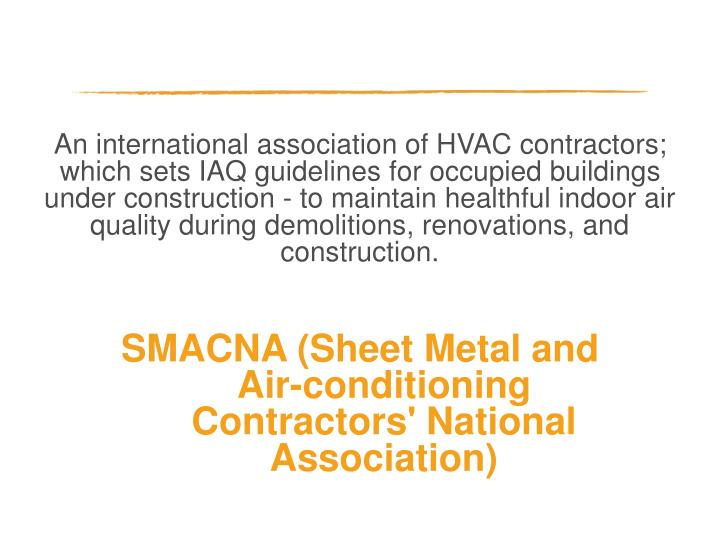 An international association of HVAC contractors; which sets IAQ guidelines for occupied buildings under construction - to maintain healthful indoor air quality during demolitions, renovations, and construction.