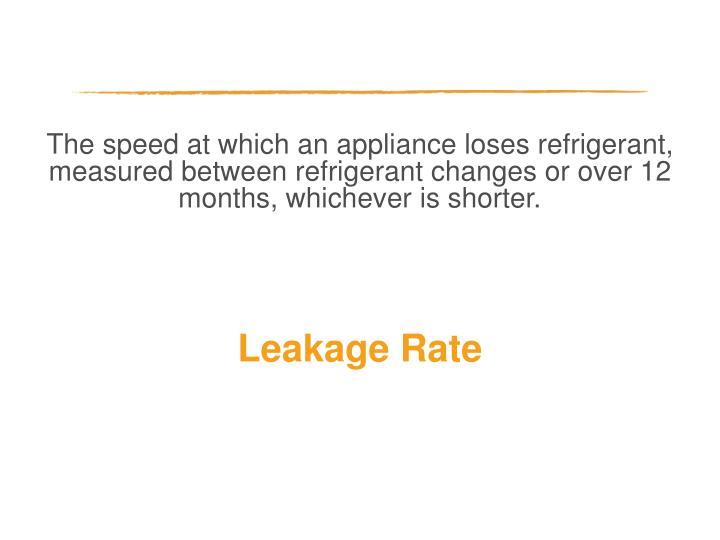 The speed at which an appliance loses refrigerant, measured between refrigerant changes or over 12 months, whichever is shorter.