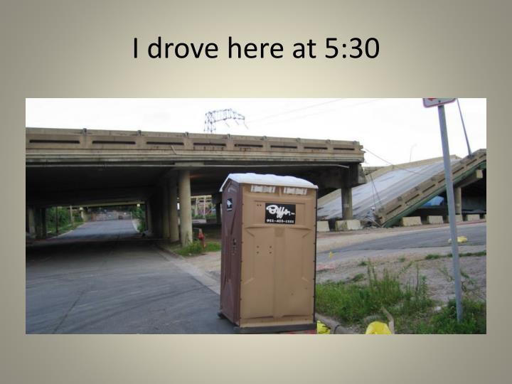 I drove here at 5:30
