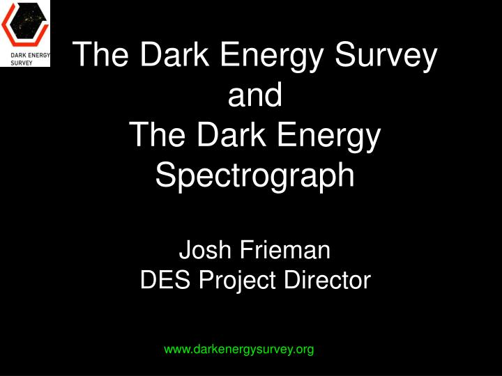 the dark energy survey and the dark energy spectrograph josh frieman des project director n.