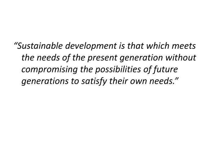 """""""Sustainable development is that which meets the needs of the present generation without compromising the possibilities of future generations to satisfy their own needs."""""""