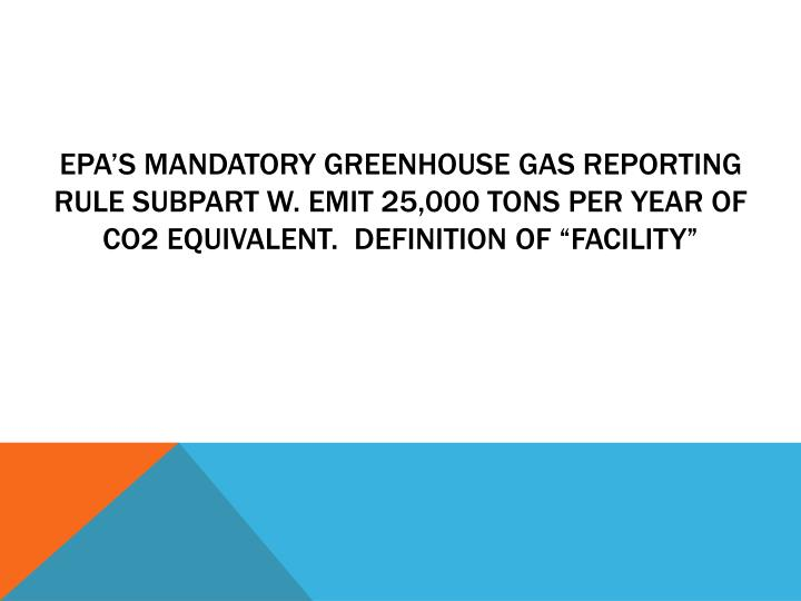 "EPA's Mandatory Greenhouse Gas reporting rule Subpart W. emit 25,000 tons per year of CO2 equivalent.  Definition of ""facility"""