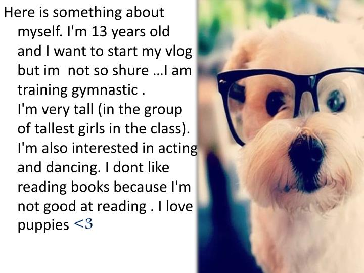 Here is something about myself. I'm 13 years old and I want to start my