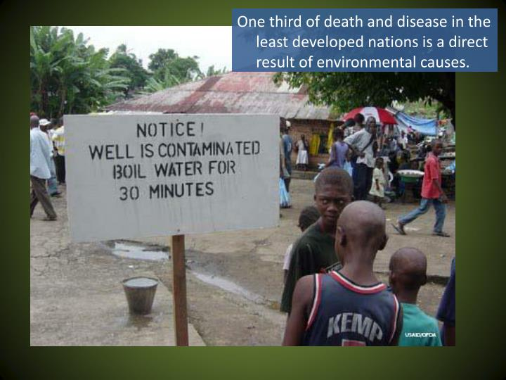 One third of death and disease in the least developed nations is a direct result of environmental causes.
