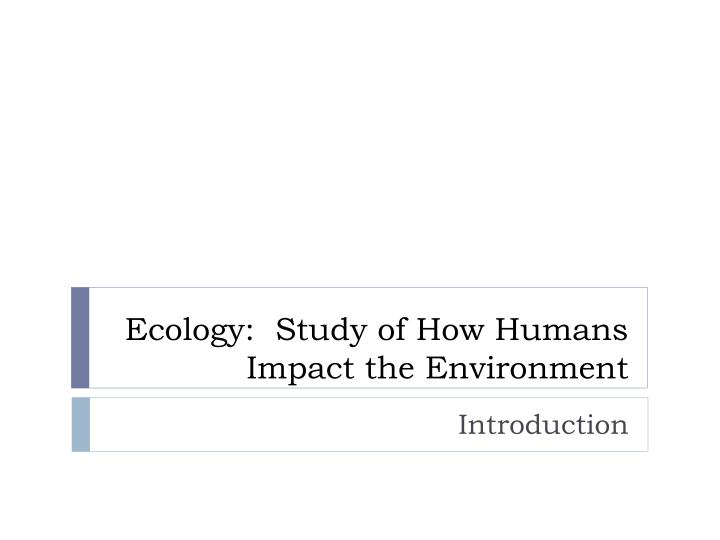 ecology study of how humans impact the environment n.