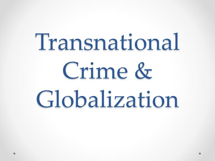 the problem of transnational crime and globalization economics essay The nation-states and transnational entities pursued by the use of foreign policy tools such as diplomatic negotiations, economic aid, and sanctions, trade restrictions, military interventions, unilateral, or cooperative.