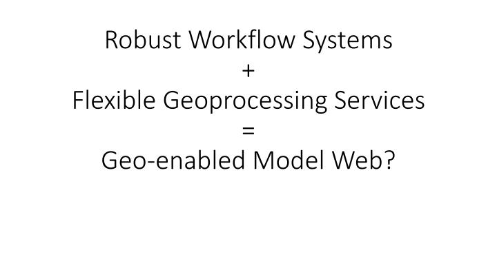 robust workflow systems flexible geoprocessing services geo enabled model web n.