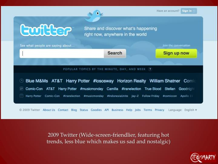 2009 Twitter (Wide-screen-friendlier, featuring hot trends, less blue which makes us sad and nostalgic)