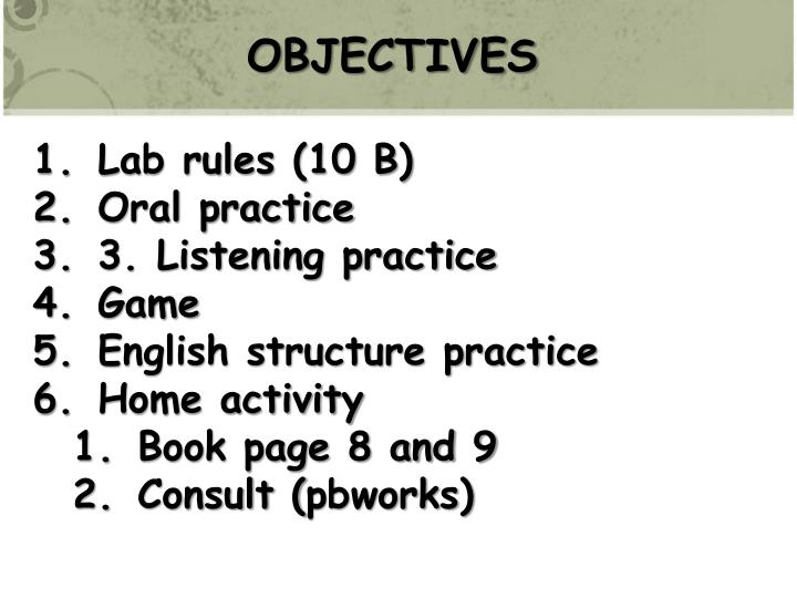 PPT - OBJECTIVES Lab rules (10 B) Oral practice 3  Listening