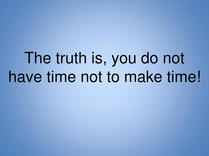 The truth is, you do not have time not to make time!