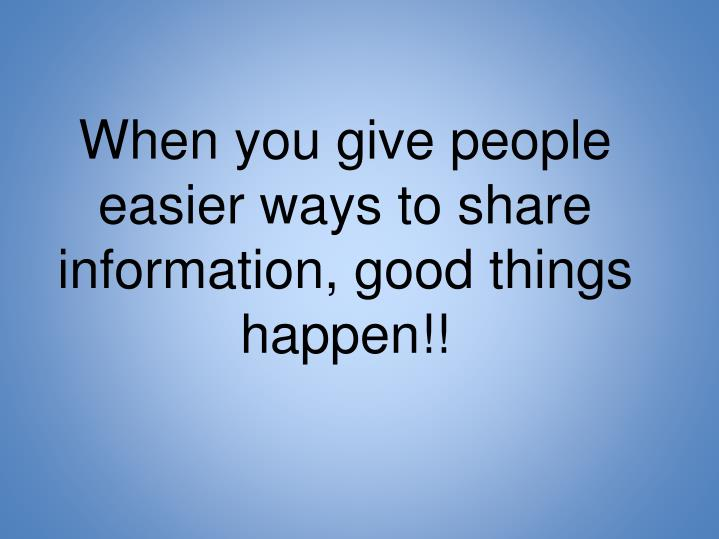 When you give people easier ways to share information, good things happen!!