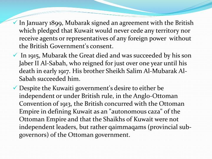 In January 1899, Mubarak signed an agreement with the British which pledged that Kuwait would never cede any territory nor receive agents or representatives of any foreign