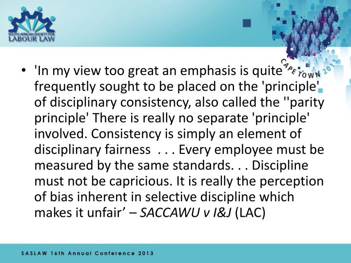 'In my view too great an emphasis is quite frequently sought to be placed on the 'principle' of disciplinary consistency, also called the ''parity principle' There is really no separate 'principle' involved. Consistency is simply an element of disciplinary fairness  . . . Every employee must be measured by the same standards. . . Discipline must not be capricious. It is really the perception of bias inherent in selective discipline which makes it