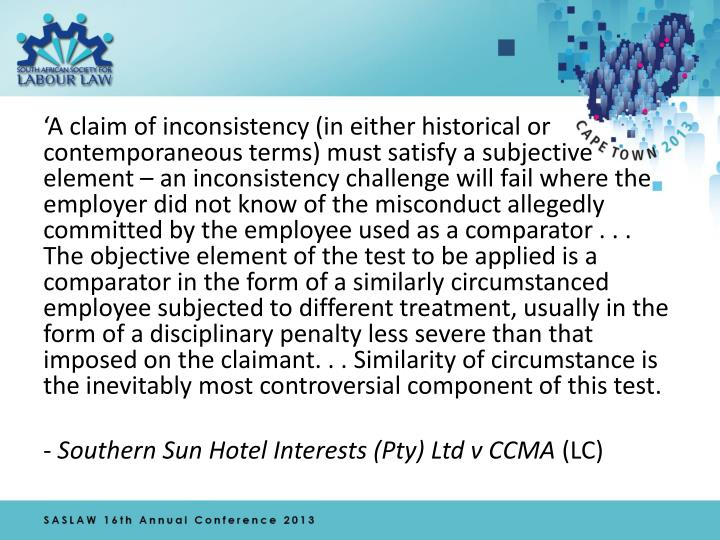 'A claim of inconsistency (in either historical or contemporaneous terms) must satisfy a subjective element – an inconsistency challenge will fail where the employer did not know of the misconduct allegedly committed by the employee used as a comparator . . . The objective element of the test to be applied is a comparator in the form of a similarly circumstanced employee subjected to different treatment, usually in the form of a disciplinary penalty less severe than that imposed on the claimant. . . Similarity of circumstance is the inevitably most controversial component of this test.