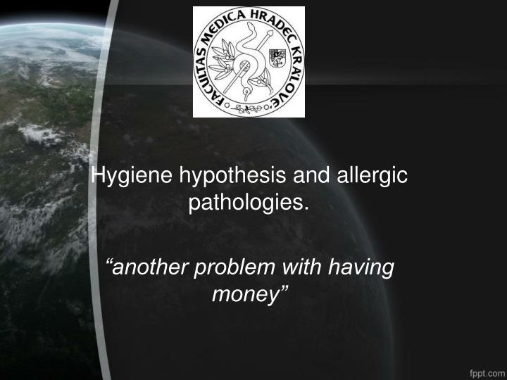 hygiene hypothesis and allergic pathologies another problem with having money n.